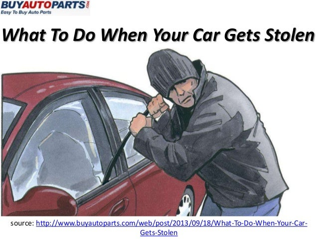 What To Do When Your Car Gets Stolen source: http://www.buyautoparts.com/web/post/2013/09/18/What-To-Do-When-Your-Car- Get...