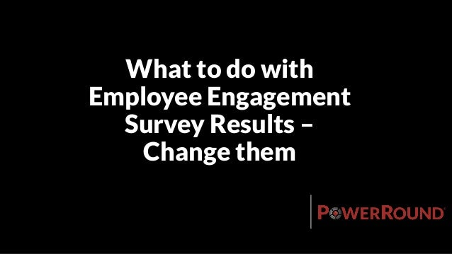 What to do with Employee Engagement Survey Results – Change them