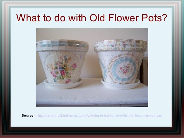 What to do with Old Flower Pots? Source: http://handicraft.indiamart.com/articles/what-to-do-with-old-flower-pots.html