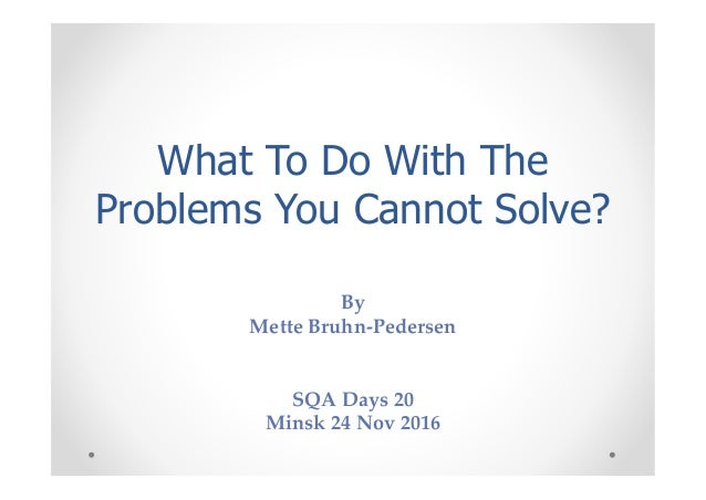 What To Do With The Problems You Cannot Solve? By Mette Bruhn-Pedersen SQA Days 20 Minsk 24 Nov 2016