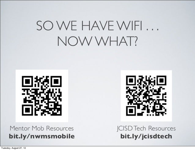 SO WE HAVE WIFI . . . NOW WHAT? Mentor Mob Resources bit.ly/nwmsmobile JCISDTech Resources bit.ly/jcisdtech Tuesday, Augus...