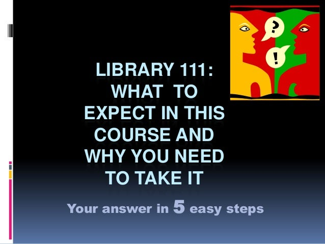 LIBRARY 111:WHAT TOEXPECT IN THISCOURSE ANDWHY YOU NEEDTO TAKE ITYour answer in 5 easy steps