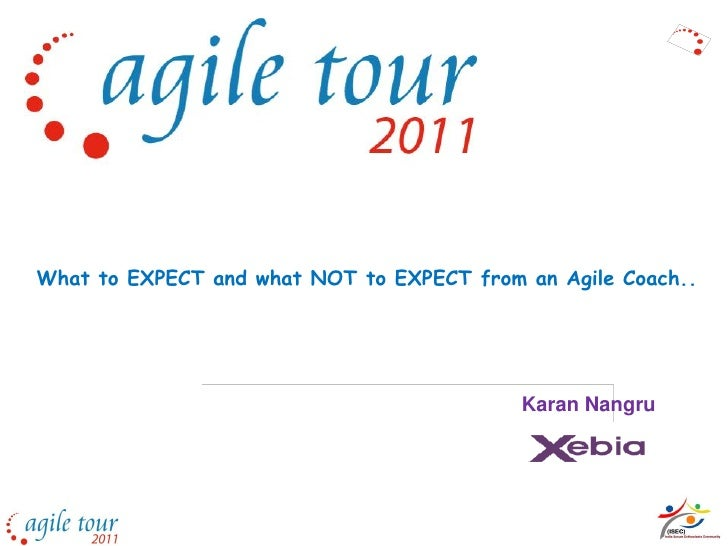 What to EXPECT and what NOT to EXPECT from an Agile Coach..                                           Karan Nangru
