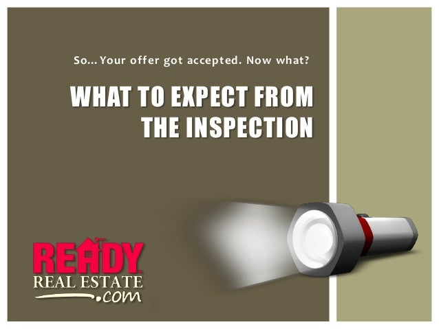 So…Your offer got accepted. Now what?WHAT TO EXPECT FROM     THE INSPECTION