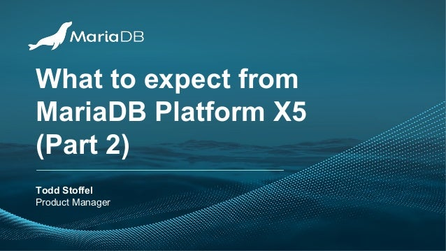 What to expect from MariaDB Platform X5 (Part 2) Todd Stoffel Product Manager