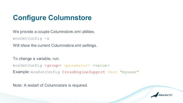 Configure Columnstore We provide a couple Columnstore.xml utilities. mcsGetConfig -a Will show the current Columnstore.xml...