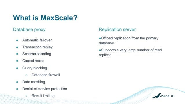 What is MaxScale? ● Automatic failover ● Transaction replay ● Schema sharding ● Causal reads ● Query blocking ○ Database f...