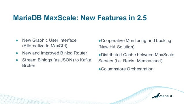 MariaDB MaxScale: New Features in 2.5 ● New Graphic User Interface (Alternative to MaxCtrl) ● New and Improved Binlog Rout...