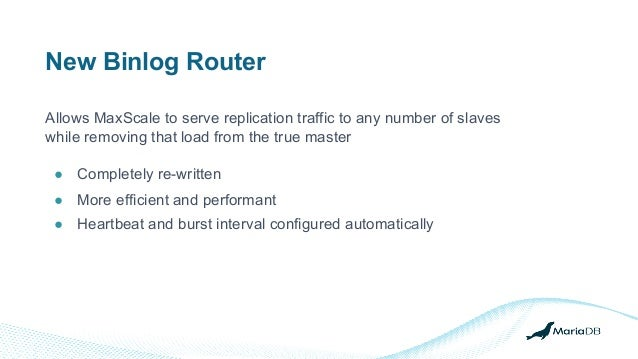 New Binlog Router Allows MaxScale to serve replication traffic to any number of slaves while removing that load from the t...