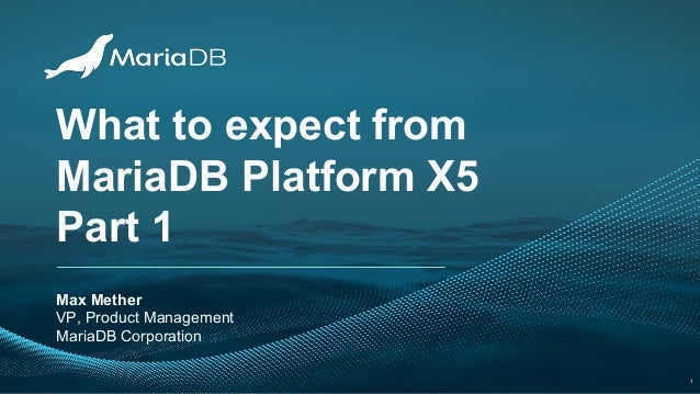 What to expect from MariaDB Platform X5 Part 1 Max Mether VP, Product Management MariaDB Corporation 1