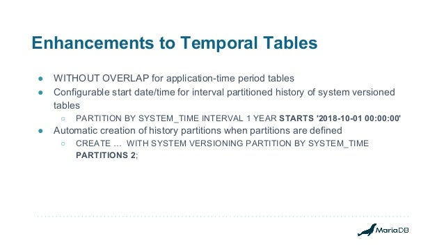 Enhancements to Temporal Tables ● WITHOUT OVERLAP for application-time period tables ● Configurable start date/time for in...