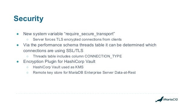 """Security ● New system variable """"require_secure_transport"""" ○ Server forces TLS encrypted connections from clients ● Via the..."""