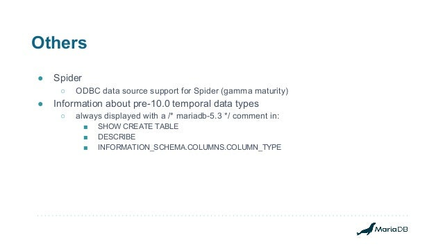 Others ● Spider ○ ODBC data source support for Spider (gamma maturity) ● Information about pre-10.0 temporal data types ○ ...