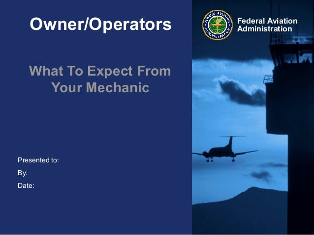 Presented to:By:Date:Federal AviationAdministrationOwner/OperatorsWhat To Expect FromYour Mechanic