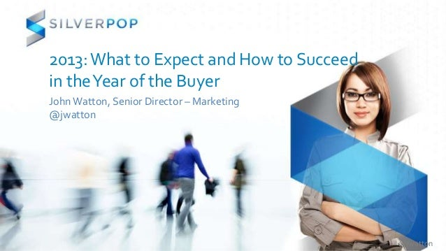 2013: What to Expect and How to Succeedin the Year of the BuyerJohn Watton, Senior Director – Marketing@jwatton           ...