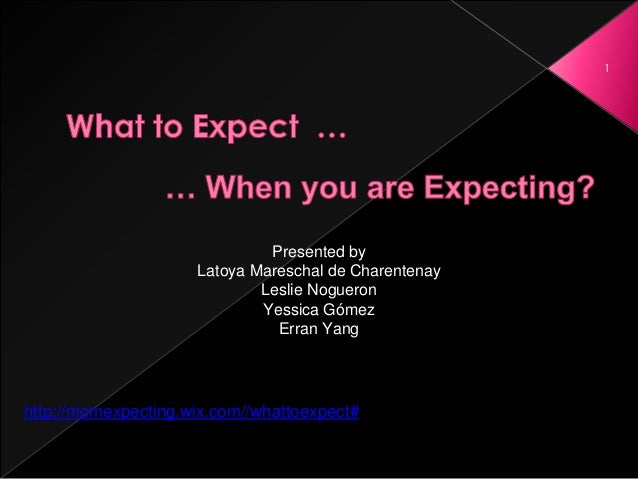 1 http://momexpecting.wix.com//whattoexpect# Presented by Latoya Mareschal de Charentenay Leslie Nogueron Yessica Gómez Er...