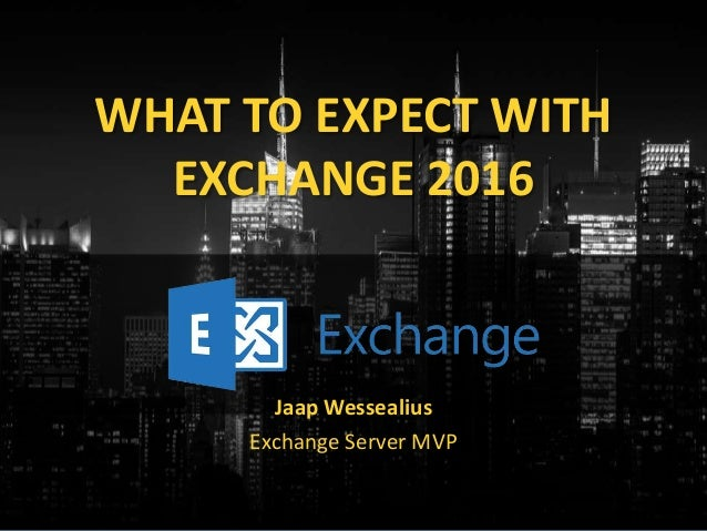 WHAT TO EXPECT WITH EXCHANGE 2016 Jaap Wessealius Exchange Server MVP