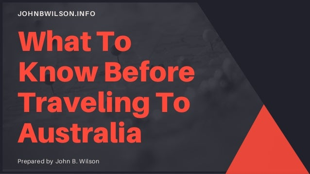 JOHNBWILSON.INFO What To Know Before Traveling To Australia Prepared by John B. Wilson