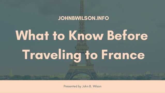 Presented by John B. Wilson JOHNBWILSON.INFO What to Know Before Traveling to France