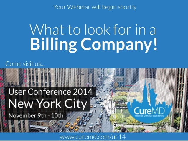 Your Webinar will begin shortly  What to look for in a  Billing Company!  Come visit us...  www.curemd.com/uc14