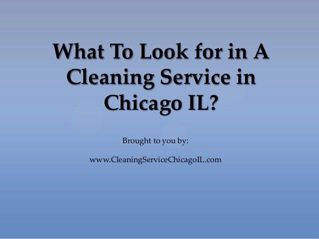 What To Look for in ACleaning Service inChicago IL?Brought to you by:www.CleaningServiceChicagoIL.com