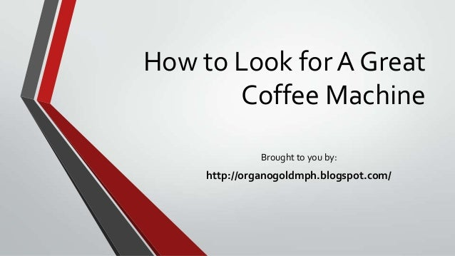 How to Look for A Great Coffee Machine Brought to you by: http://organogoldmph.blogspot.com/