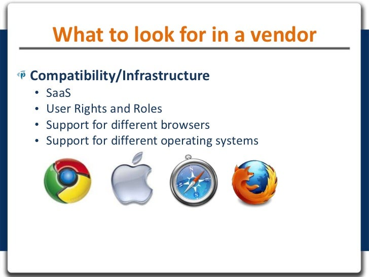 What to look for in a vendorCompatibility/Infrastructure•   SaaS•   User Rights and Roles•   Support for different browser...