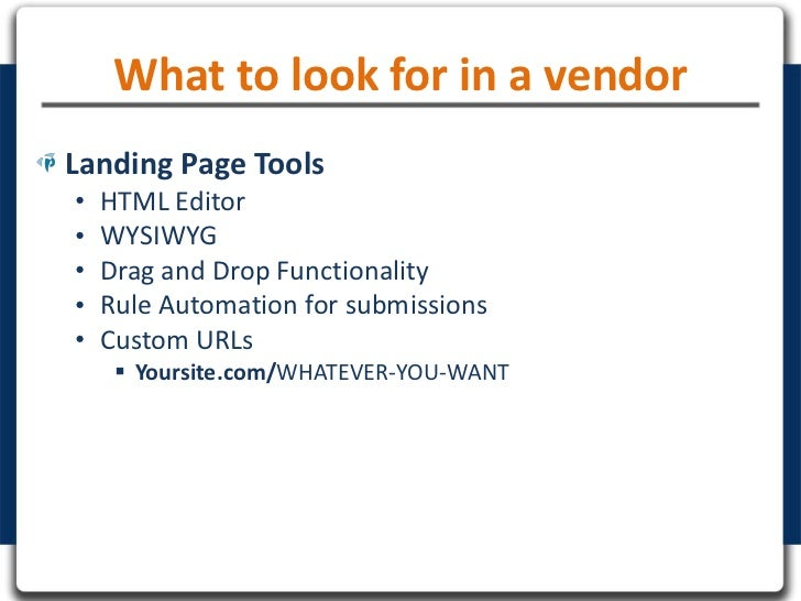 What to look for in a vendorLanding Page Tools•   HTML Editor•   WYSIWYG•   Drag and Drop Functionality•   Rule Automation...