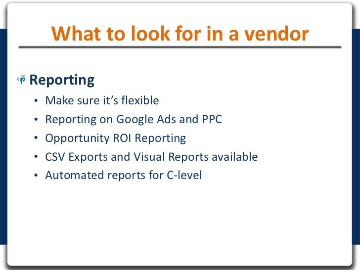 What to look for in a vendorReporting•   Make sure it's flexible•   Reporting on Google Ads and PPC•   Opportunity ROI Rep...