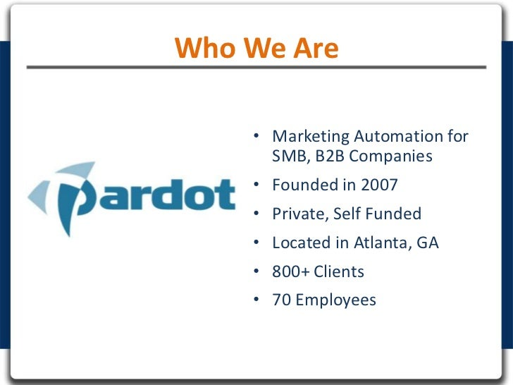 Who We Are    • Marketing Automation for      SMB, B2B Companies    • Founded in 2007    • Private, Self Funded    • Locat...