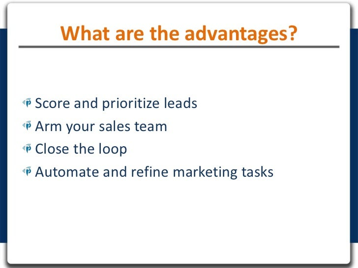 What are the advantages?Score and prioritize leadsArm your sales teamClose the loopAutomate and refine marketing tasks