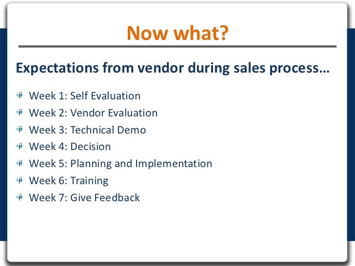 Now what?Expectations from vendor during sales process… Week 1: Self Evaluation Week 2: Vendor Evaluation Week 3: Technica...