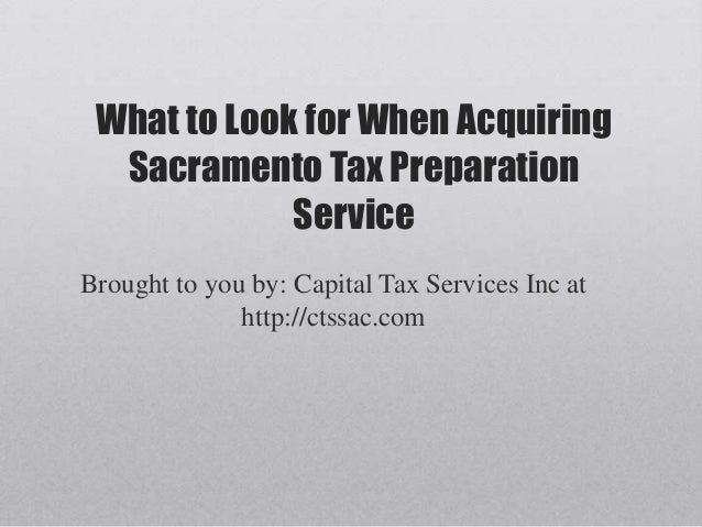 What to Look for When AcquiringSacramento Tax PreparationServiceBrought to you by: Capital Tax Services Inc athttp://ctssa...