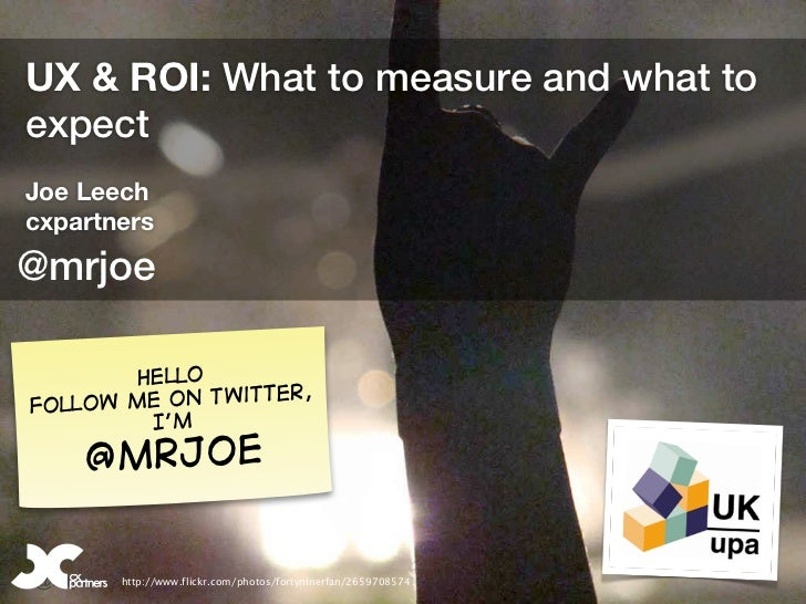 UX & ROI: What to measure and what toexpectJoe Leechcxpartners@mrjoe        Hello                   er,Fol low me on twitt...