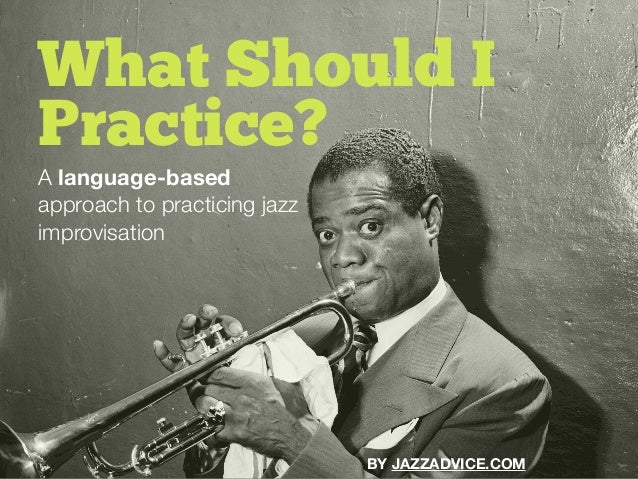 A language-based approach to practicing jazz improvisation What Should I Practice? BY JAZZADVICE.COM