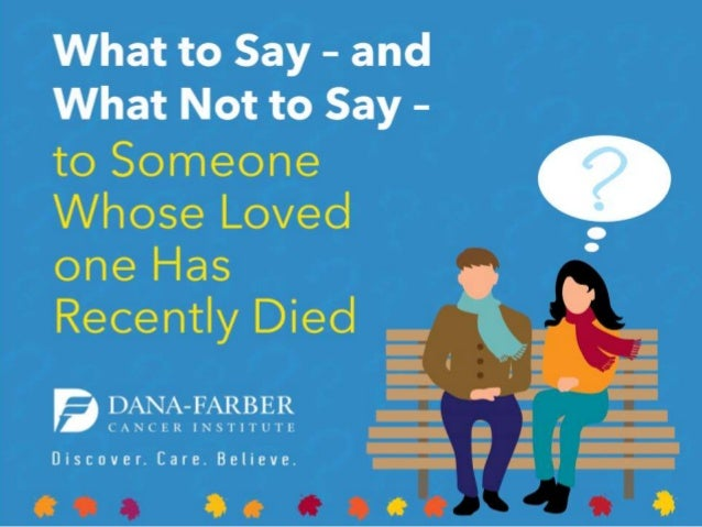 What to Say - and What Not to Say -  to Someone Whose Loved one Has Recently Died  DANA—FARBER  C NCER INS'l'I'l'UTE  Disc...