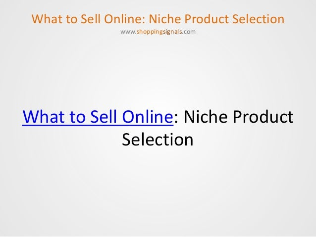 What to Sell Online: Niche Product Selection What to Sell Online: Niche Product Selection www.shoppingsignals.com