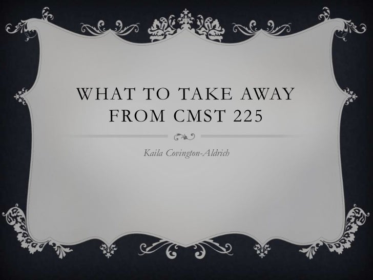 WHAT TO TAKE AWAY  FROM CMST 225     Kaila Covington-Aldrich