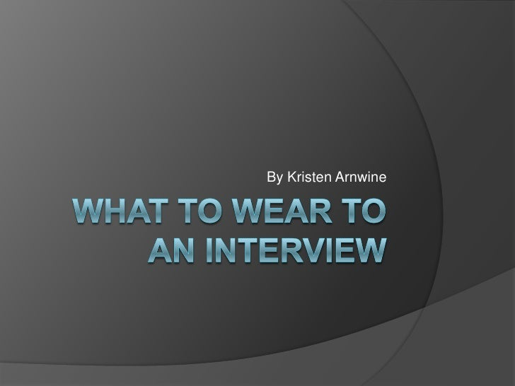 What to Wear to an Interview<br />By Kristen Arnwine<br />