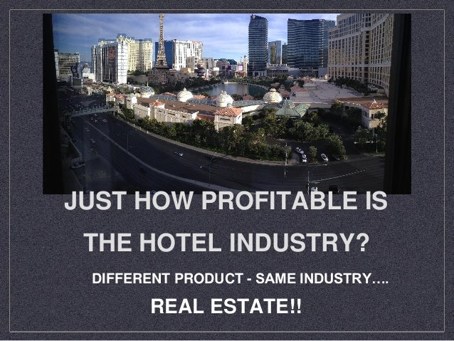 JUST HOW PROFITABLE IS THE HOTEL INDUSTRY? DIFFERENT PRODUCT - SAME INDUSTRY…. REAL ESTATE!!