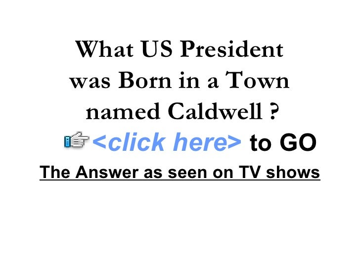 The Answer as seen on TV shows What US President  was Born in a Town  named Caldwell ? < click here >   to   GO