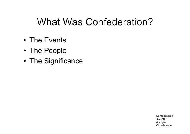 Confederation -Events -People -Significance What Was Confederation? • The Events • The People • The Significance