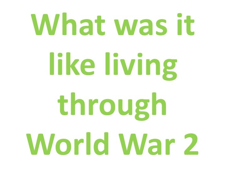 What was it like living  throughWorld War 2