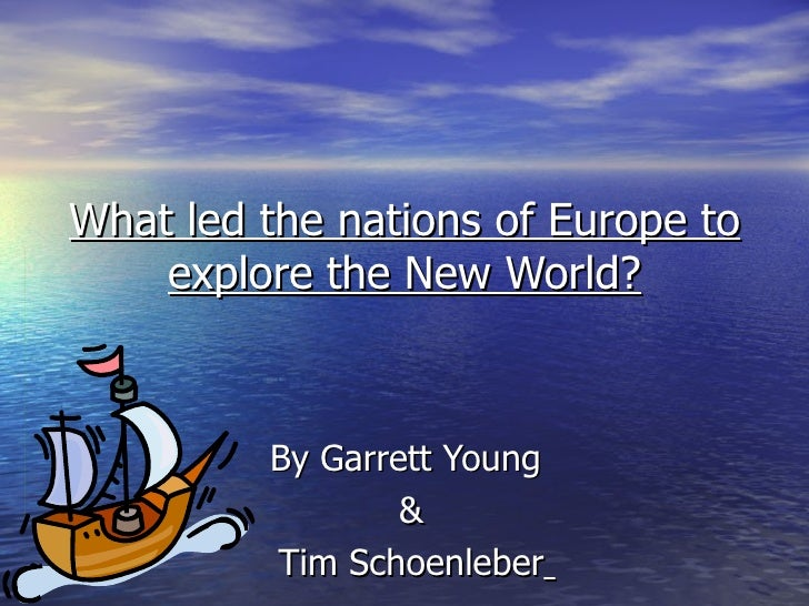 What led the nations of Europe to explore the New World? By Garrett Young  & Tim Schoenleber