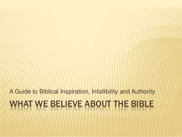 WHAT WE BELIEVE ABOUT THE BIBLEA Guide to Biblical Inspiration, Infallibility and Authority