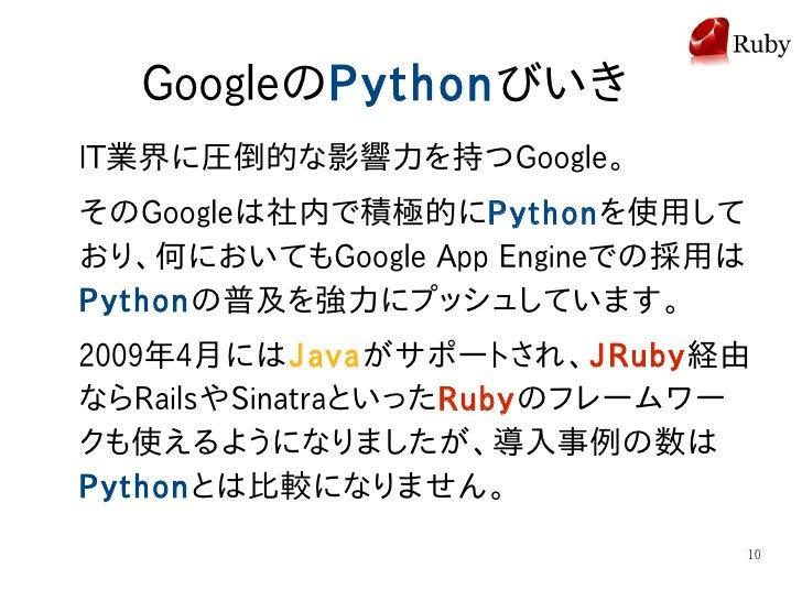 GoogleのPythonびいき IT業界に圧倒的な影響力を持つGoogle。 そのGoogleは社内で積極的にPythonを使用して おり、何においてもGoogle App Engineでの採用は Pythonの普及を強力にプッシュしています...