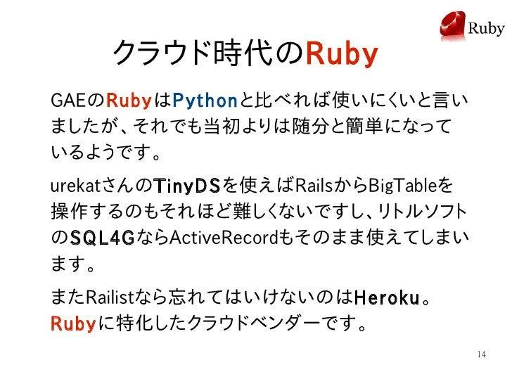 クラウド時代のRuby GAEのRubyはPythonと比べれば使いにくいと言い ましたが、それでも当初よりは随分と簡単になって いるようです。 urekatさんのTinyDSを使えばRailsからBigTableを 操作するのもそれほど難しく...