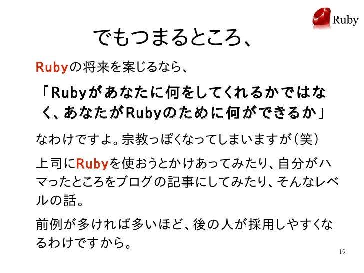 でもつまるところ、 Rubyの将来を案じるなら、 「Rubyがあなたに何をしてくれるかではな く、あなたがRubyのために何ができるか」 なわけですよ。宗教っぽくなってしまいますが(笑) 上司にRubyを使おうとかけあってみたり、自分がハ マっ...