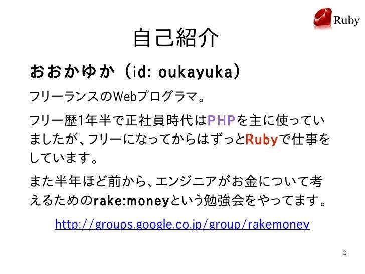 自己紹介 おおかゆか (id: oukayuka) フリーランスのWebプログラマ。 フリー歴1年半で正社員時代はPHPを主に使ってい ましたが、フリーになってからはずっとRubyで仕事を しています。 また半年ほど前から、エンジニアがお金につ...