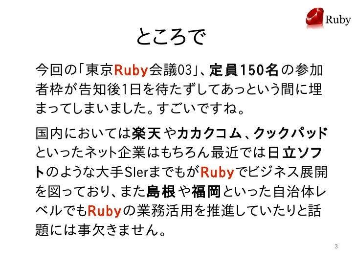 ところで 今回の「東京Ruby会議03」、定員150名の参加 者枠が告知後1日を待たずしてあっという間に埋 まってしまいました。すごいですね。 国内においては楽天やカカクコム、クックパッド といったネット企業はもちろん最近では日立ソフ トのよう...